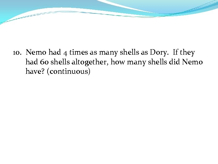 10. Nemo had 4 times as many shells as Dory. If they had 60