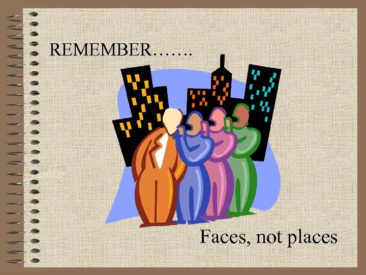 REMEMBER……. Faces, not places