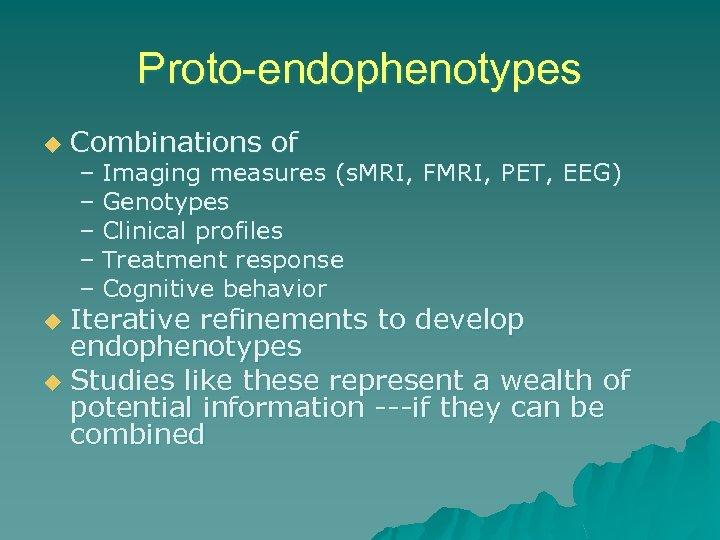 Proto-endophenotypes u Combinations of – Imaging measures (s. MRI, FMRI, PET, EEG) – Genotypes