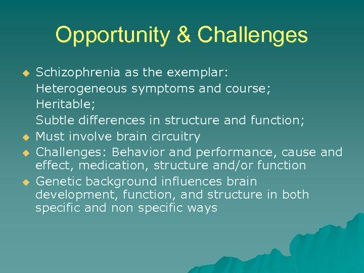 Opportunity & Challenges u u Schizophrenia as the exemplar: Heterogeneous symptoms and course; Heritable;