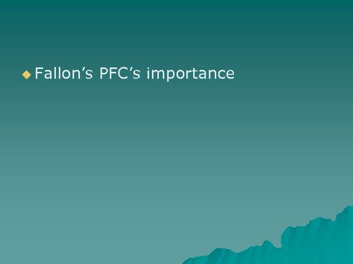 u Fallon's PFC's importance
