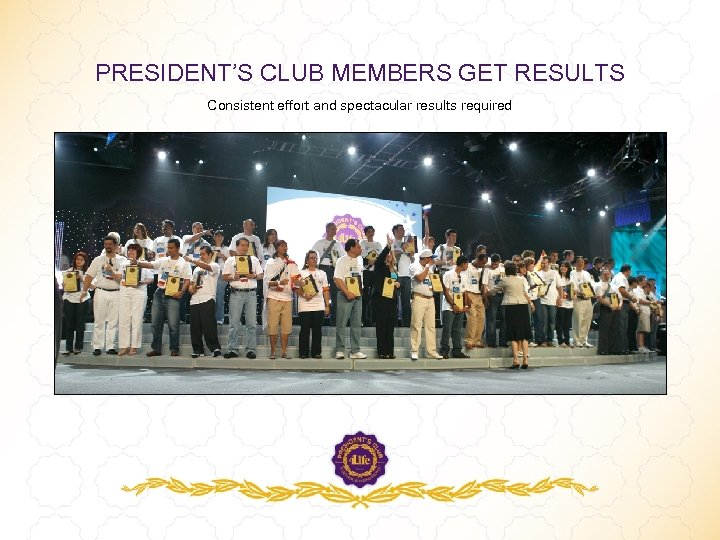 PRESIDENT'S CLUB MEMBERS GET RESULTS Consistent effort and spectacular results required