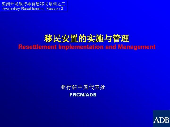 亚洲开发银行非自愿移民培训之三 Involuntary Resettlement_ Session 3 移民安置的实施与管理 Resettlement Implementation and Management 亚行驻中国代表处 PRCM/ADB