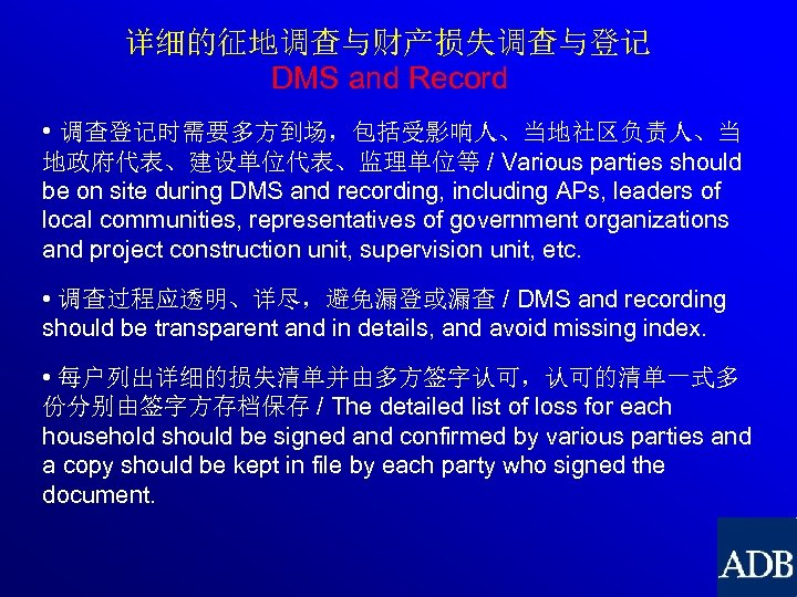 详细的征地调查与财产损失调查与登记 DMS and Record • 调查登记时需要多方到场,包括受影响人、当地社区负责人、当 地政府代表、建设单位代表、监理单位等 / Various parties should be on site