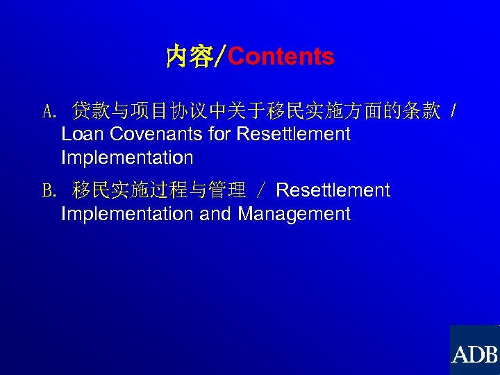 内容/Contents A. 贷款与项目协议中关于移民实施方面的条款 / Loan Covenants for Resettlement Implementation B. 移民实施过程与管理 / Resettlement Implementation