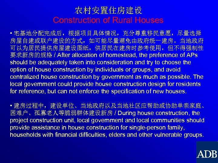 农村安置住房建设 Construction of Rural Houses • 宅基地分配完成后,根据项目具体情况,充分尊重移民意愿,尽量选择 房屋自建或联户建设的方式,如可能尽量避免由政府统一建房。当地政府 可以为居民提供房屋建设图纸,供居民在建房时参考使用,但不得强制性 要求新房的规格 / After allocation of
