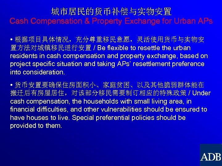 城市居民的货币补偿与实物安置 Cash Compensation & Property Exchange for Urban APs • 根据项目具体情况,充分尊重移民意愿,灵活使用货币与实物安 置方法对城镇移民进行安置 / Be