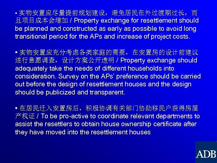 • 实物安置应尽量提前规划建设,避免居民在外过渡期过长,而 且项目成本会增加 / Property exchange for resettlement should be planned and constructed