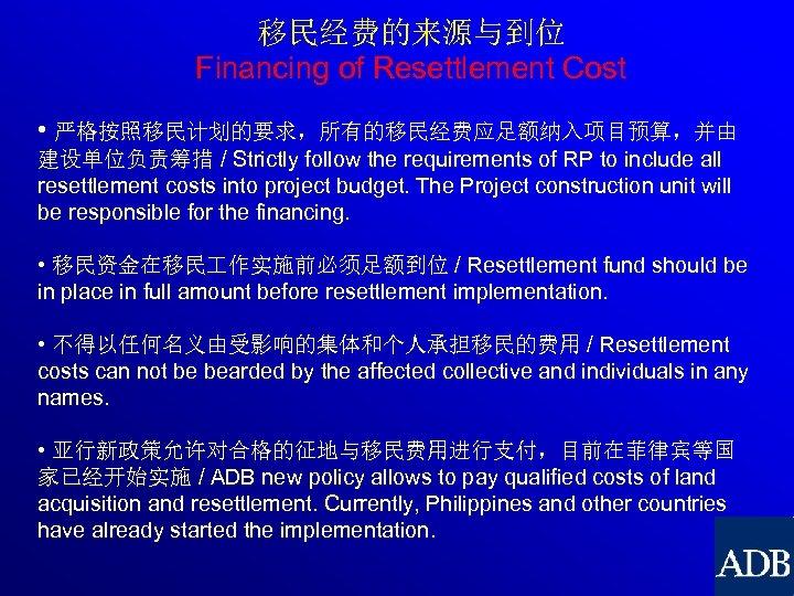移民经费的来源与到位 Financing of Resettlement Cost • 严格按照移民计划的要求,所有的移民经费应足额纳入项目预算,并由 建设单位负责筹措 / Strictly follow the requirements of