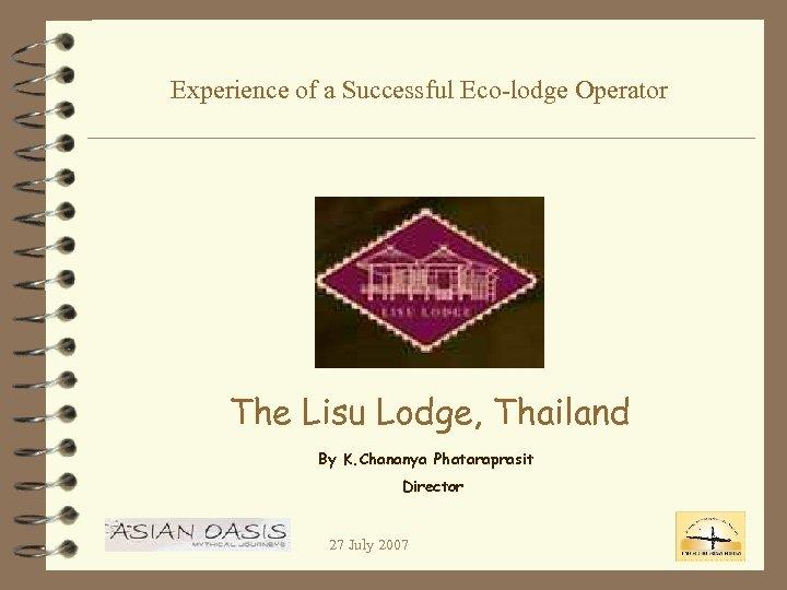 Experience of a Successful Eco-lodge Operator The Lisu Lodge, Thailand By K. Chananya Phataraprasit