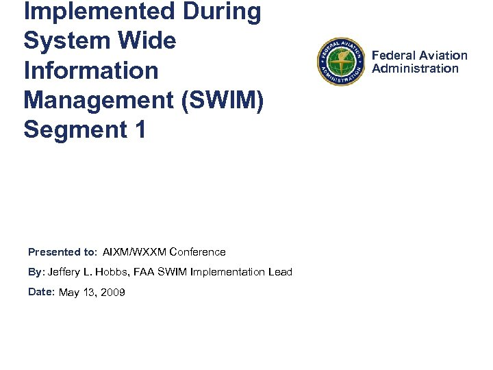 Implemented During System Wide Information Management (SWIM) Segment 1 Presented to: AIXM/WXXM Conference By: