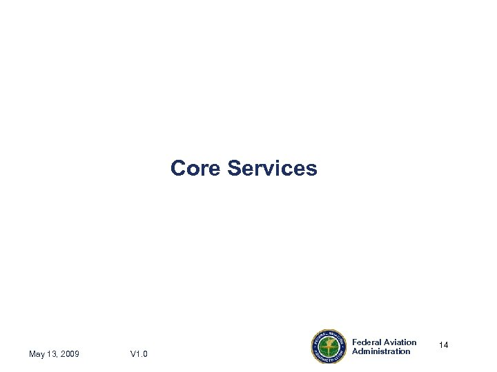 Core Services May 13, 2009 V 1. 0 Federal Aviation Administration 14 14