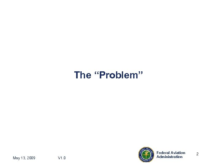 """The """"Problem"""" May 13, 2009 V 1. 0 Federal Aviation Administration 2 2"""