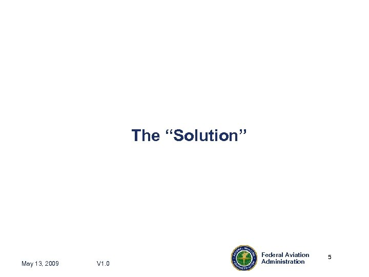 """The """"Solution"""" May 13, 2009 V 1. 0 Federal Aviation Administration 5 5"""