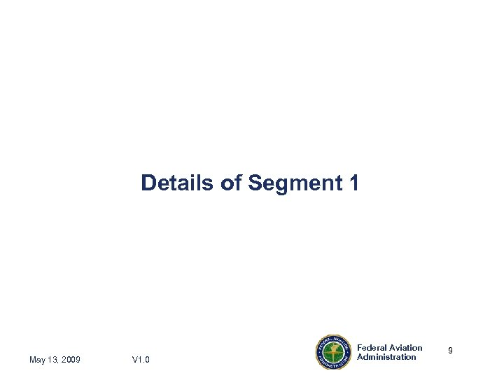 Details of Segment 1 May 13, 2009 V 1. 0 Federal Aviation Administration 9