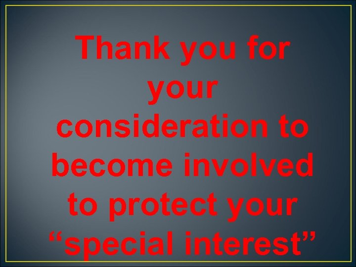 """Thank you for your consideration to become involved to protect your """"special interest"""""""