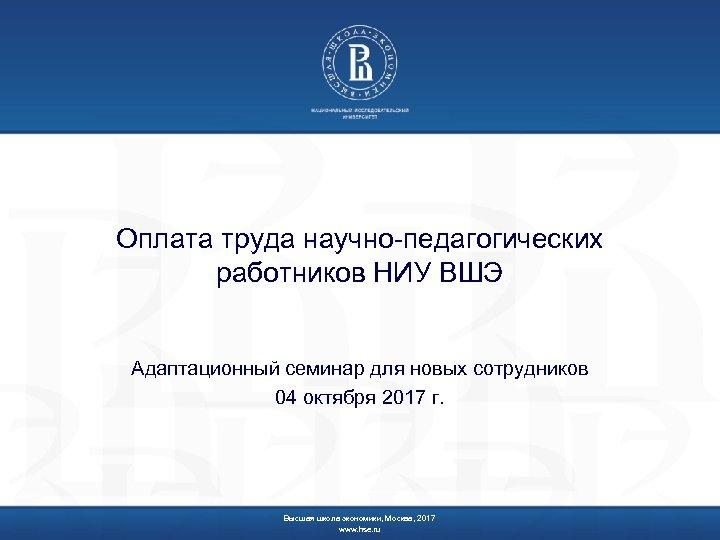Оплата труда научно-педагогических работников НИУ ВШЭ Адаптационный семинар для новых сотрудников 04 октября 2017