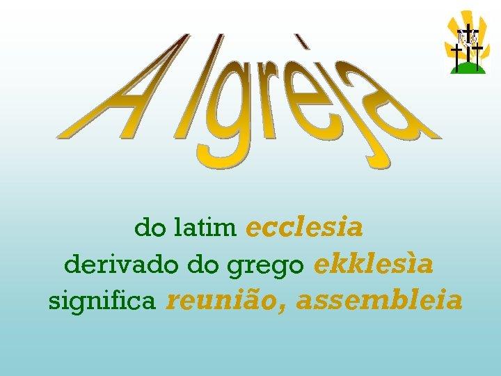 do latim ecclesia derivado do grego ekklesìa significa reunião, assembleia