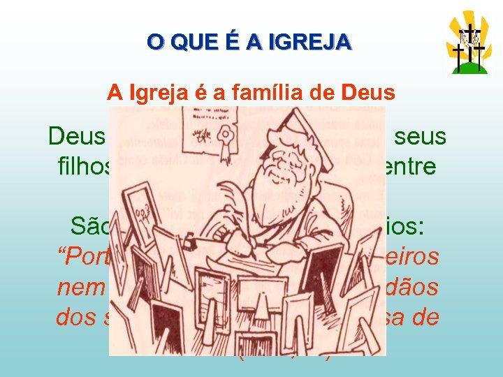 O QUE É A IGREJA A Igreja é a família de Deus é nosso