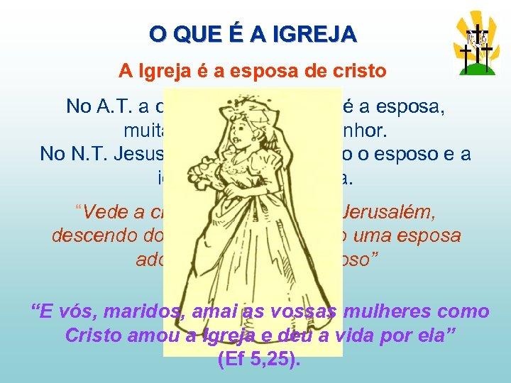 O QUE É A IGREJA A Igreja é a esposa de cristo No A.