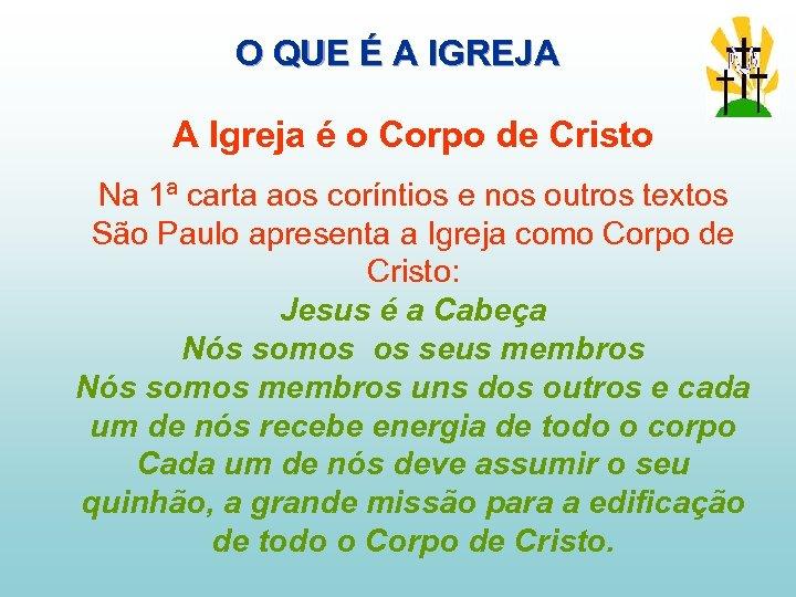 O QUE É A IGREJA A Igreja é o Corpo de Cristo Na 1ª