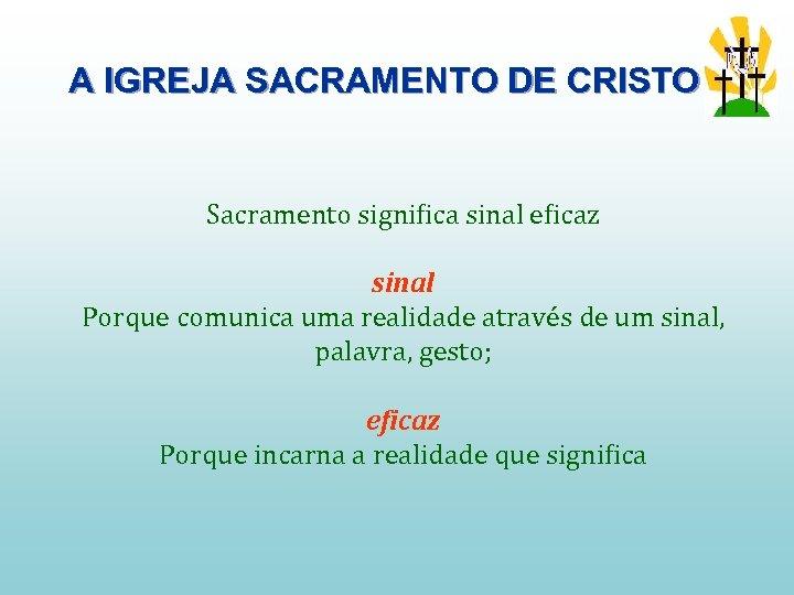 A IGREJA SACRAMENTO DE CRISTO Sacramento significa sinal eficaz sinal Porque comunica uma realidade