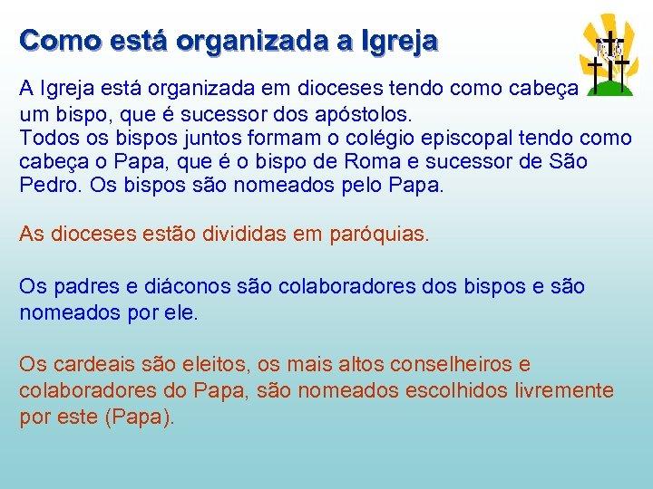 Como está organizada a Igreja A Igreja está organizada em dioceses tendo como cabeça