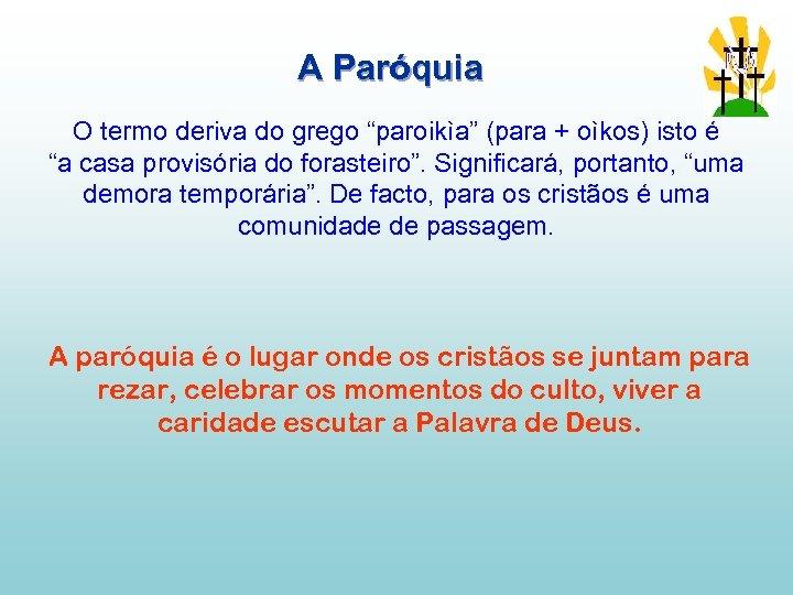 """A Paróquia O termo deriva do grego """"paroikìa"""" (para + oìkos) isto é """"a"""