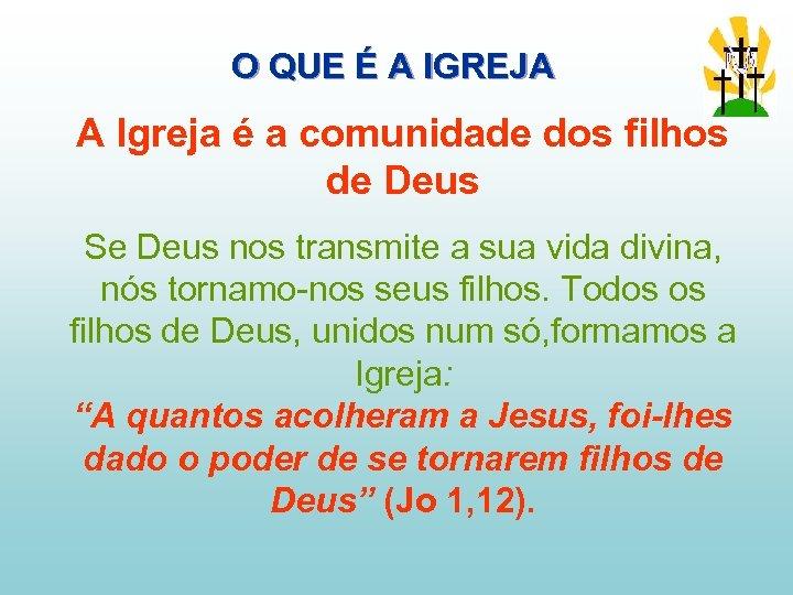 O QUE É A IGREJA A Igreja é a comunidade dos filhos de Deus