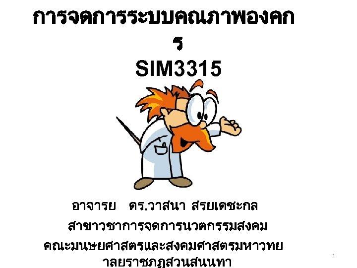 การจดการระบบคณภาพองคก ร SIM 3315 อาจารย ดร. วาสนา สรยเดชะกล สาขาวชาการจดการนวตกรรมสงคม คณะมนษยศาสตรและสงคมศาสตรมหาวทย าลยราชภฏสวนสนนทา 1