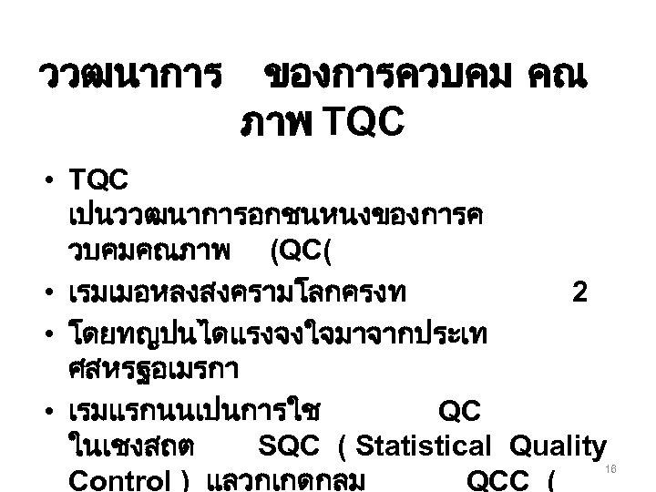 ววฒนาการ ของการควบคม คณ ภาพ TQC • TQC เปนววฒนาการอกชนหนงของการค วบคมคณภาพ (QC( • เรมเมอหลงสงครามโลกครงท 2 •