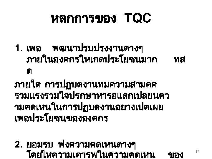หลกการของ TQC 1. เพอ พฒนาปรบปรงงานตางๆ ภายในองคกรใหเกดประโยชนมาก ทส ด ภายใต การปฏบตงานทมความสามคค รวมแรงรวมใจปรกษาหารอแลกเปลยนคว ามคดเหนในการปฏบตงานอยางเปดเผย เพอประโยชนขององคกร 2.