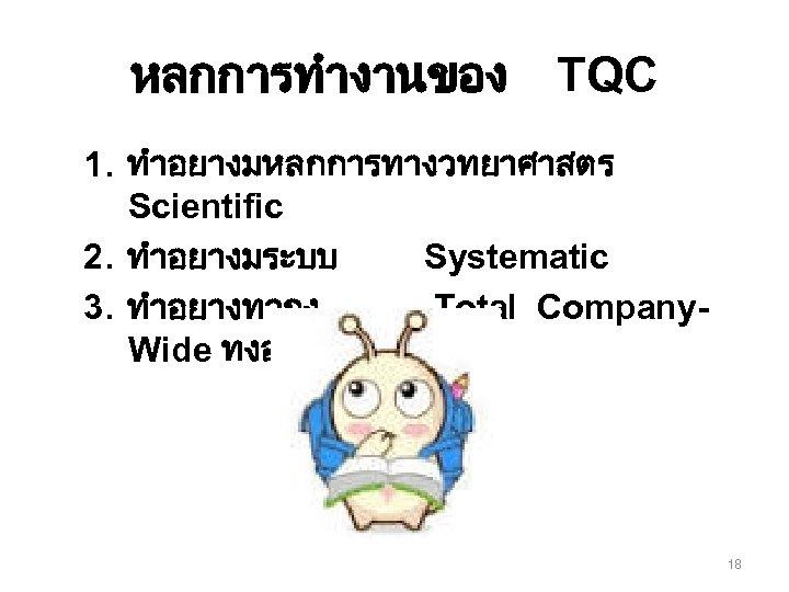 หลกการทำงานของ TQC 1. ทำอยางมหลกการทางวทยาศาสตร Scientific 2. ทำอยางมระบบ Systematic 3. ทำอยางทวถง Total Company. Wide ทงองคกร