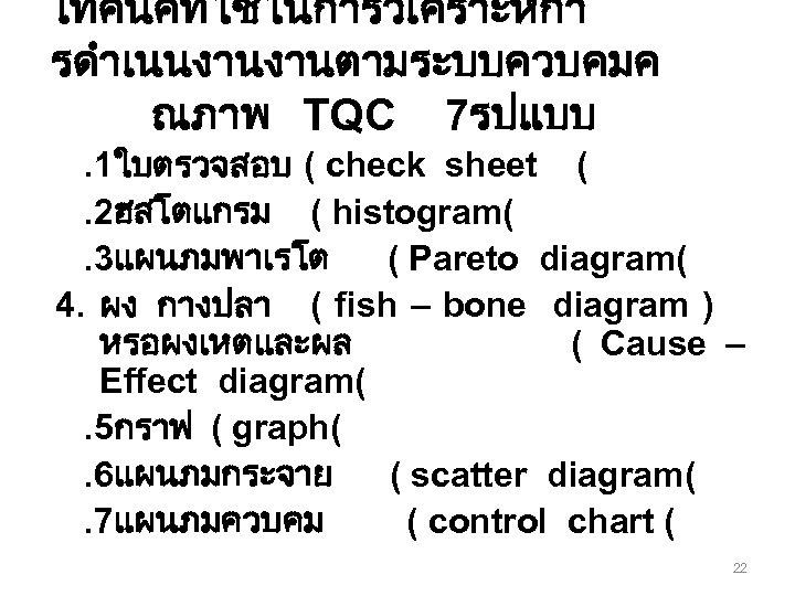 เทคนคทใชในการวเคราะหกา รดำเนนงานงานตามระบบควบคมค ณภาพ TQC 7รปแบบ. 1ใบตรวจสอบ ( check sheet (. 2ฮสโตแกรม ( histogram(. 3แผนภมพาเรโต