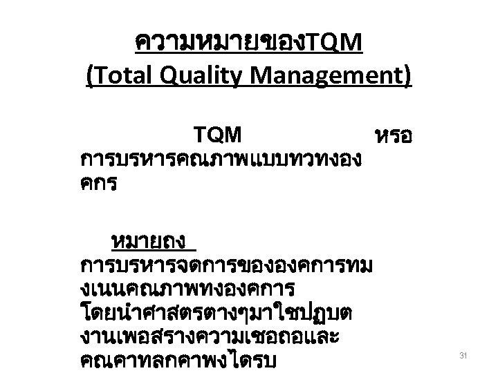 ความหมายของTQM (Total Quality Management) TQM หรอ การบรหารคณภาพแบบทวทงอง คกร หมายถง การบรหารจดการขององคการทม งเนนคณภาพทงองคการ โดยนำศาสตรตางๆมาใชปฏบต งานเพอสรางความเชอถอและ คณคาทลกคาพงไดรบ