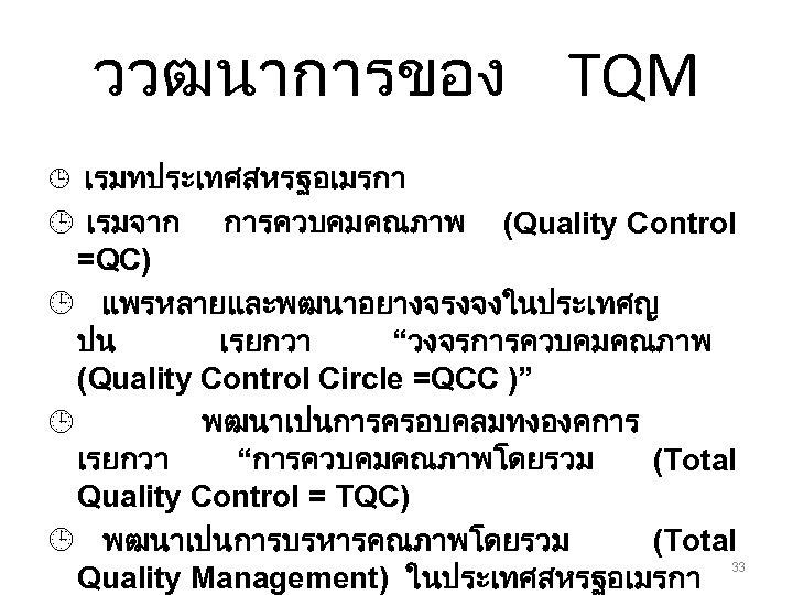 ววฒนาการของ TQM ¹ เรมทประเทศสหรฐอเมรกา ¹ เรมจาก การควบคมคณภาพ (Quality Control =QC) ¹ แพรหลายและพฒนาอยางจรงจงในประเทศญ ปน เรยกวา