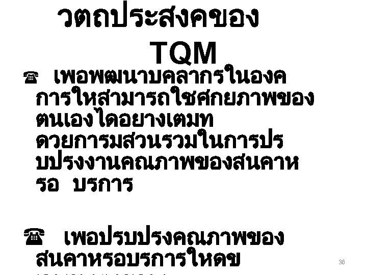 วตถประสงคของ TQM เพอพฒนาบคลากรในองค การใหสามารถใชศกยภาพของ ตนเองไดอยางเตมท ดวยการมสวนรวมในการปร บปรงงานคณภาพของสนคาห รอ บรการ ( ( เพอปรบปรงคณภาพของ สนคาหรอบรการใหดข 36