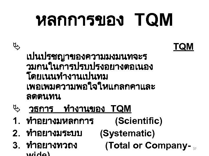 หลกการของ TQM Ä Ä 1. 2. 3. TQM เปนปรชญาของความมงมนทจะร วมกนในการปรบปรงอยางตอเนอง โดยเนนทำงานเปนทม เพอเพมความพอใจใหแกลกคาและ ลดตนทน วธการ