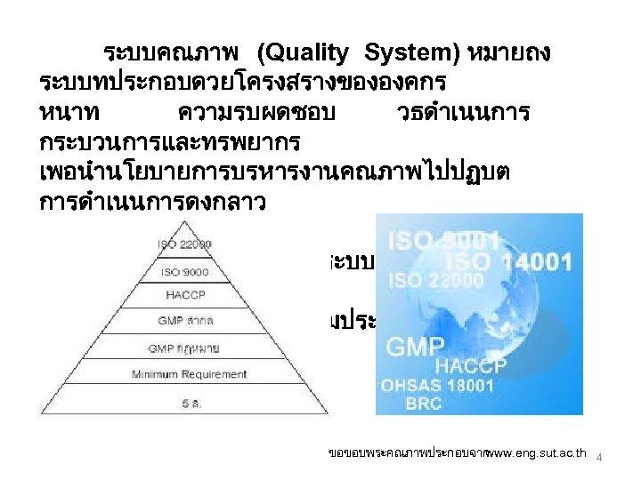 ระบบคณภาพ (Quality System) หมายถง ระบบทประกอบดวยโครงสรางขององคกร หนาท ความรบผดชอบ วธดำเนนการ กระบวนการและทรพยากร เพอนำนโยบายการบรหารงานคณภาพไปปฏบต การดำเนนการดงกลาว จำเปนตองจดทำเปนเอกสาร เพอสามารถดำเนนการรกษาระบบคณภาพไดอย างเหมาะสม