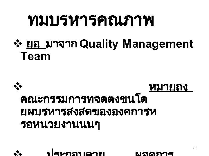 ทมบรหารคณภาพ v ยอ มาจาก Quality Management Team v หมายถง คณะกรรมการทจดตงขนโด ยผบรหารสงสดขององคการห รอหนวยงานนนๆ 44