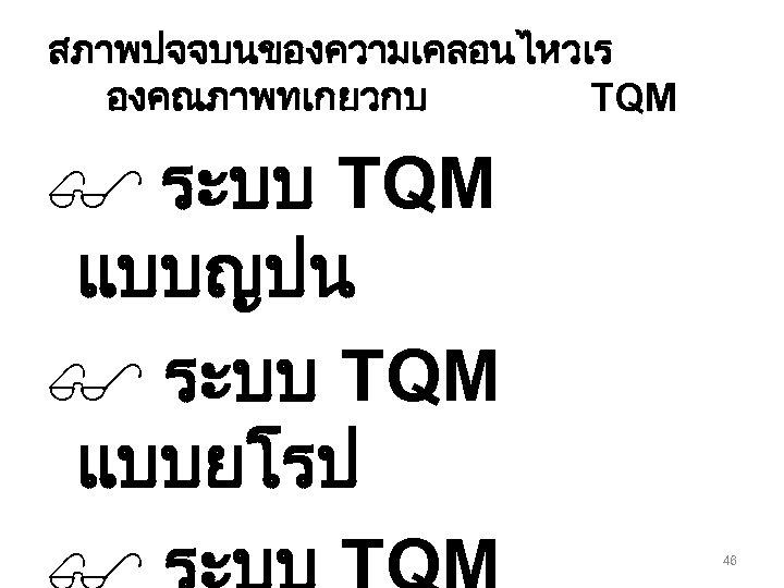 สภาพปจจบนของความเคลอนไหวเร องคณภาพทเกยวกบ TQM $ ระบบ TQM แบบญปน $ ระบบ TQM แบบยโรป 46