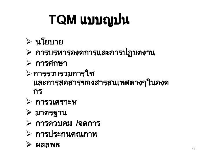 TQM แบบญปน Ø นโยบาย Ø การบรหารองคการและการปฏบตงาน Ø การศกษา Ø การรวบรวมการใช และการสอสารของสารสนเทศตางๆในองค กร Ø การวเคราะห