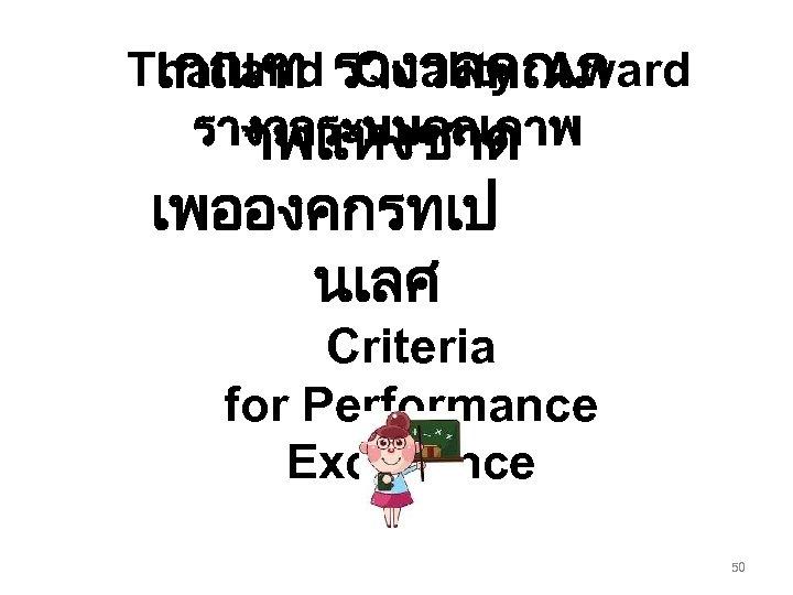 Thailand รางวลคณภ เกณฑ Quality Award รางวลระบบคณภาพ าพแหงชาต เพอองคกรทเป นเลศ Criteria for Performance Excellence 50