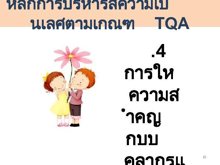 หลกการบรหารสความเป นเลศตามเกณฑ TQA . 4 การให ความส ำคญ กบบ 61