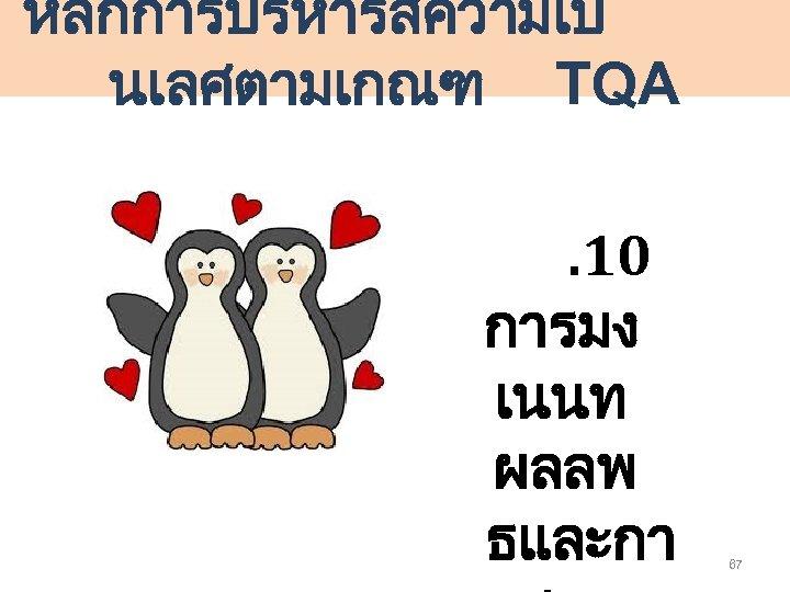 หลกการบรหารสความเป นเลศตามเกณฑ TQA. 10 การมง เนนท ผลลพ ธและกา 67