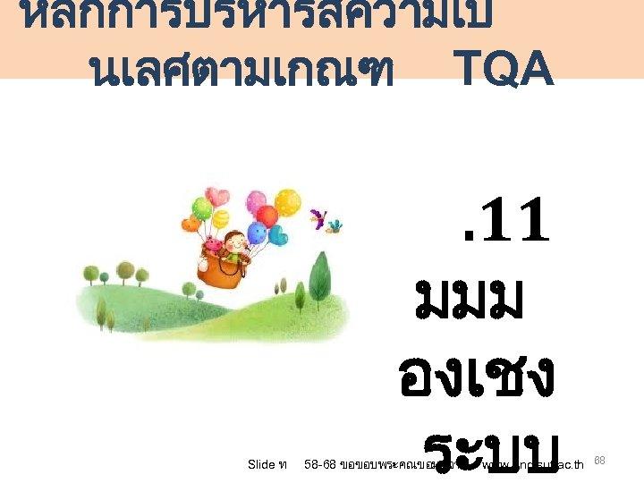 หลกการบรหารสความเป นเลศตามเกณฑ TQA Slide ท . 11 มมม องเชง ระบบ 58 -68 ขอขอบพระคณขอมลจาก www.