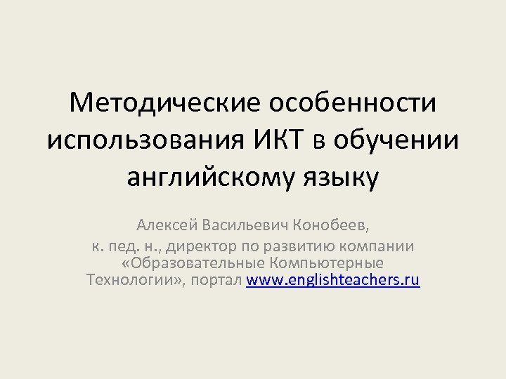 Методические особенности использования ИКТ в обучении английскому языку Алексей Васильевич Конобеев, к. пед. н.