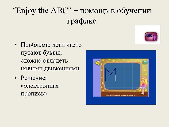 """""""Enjoy the ABC"""" – помощь в обучении графике • Проблема: дети часто путают буквы,"""