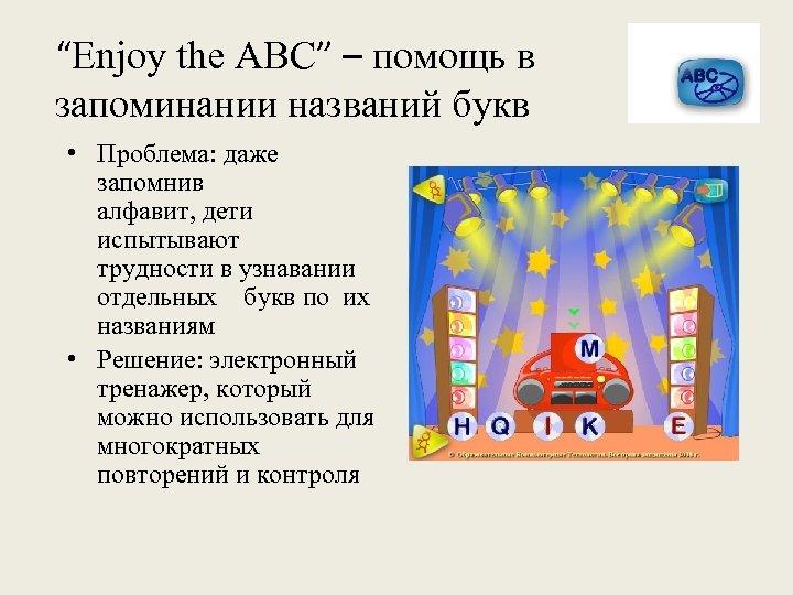 """Enjoy the ABC"" – помощь в запоминании названий букв • Проблема: даже запомнив алфавит,"
