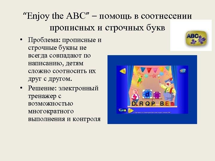 """""""Enjoy the ABC"""" – помощь в соотнесении прописных и строчных букв • Проблема: прописные"""
